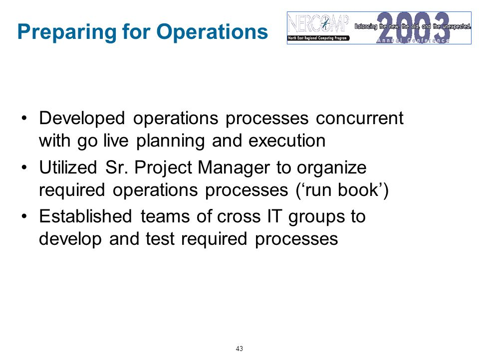 43 Preparing for Operations Developed operations processes concurrent with go live planning and execution Utilized Sr.