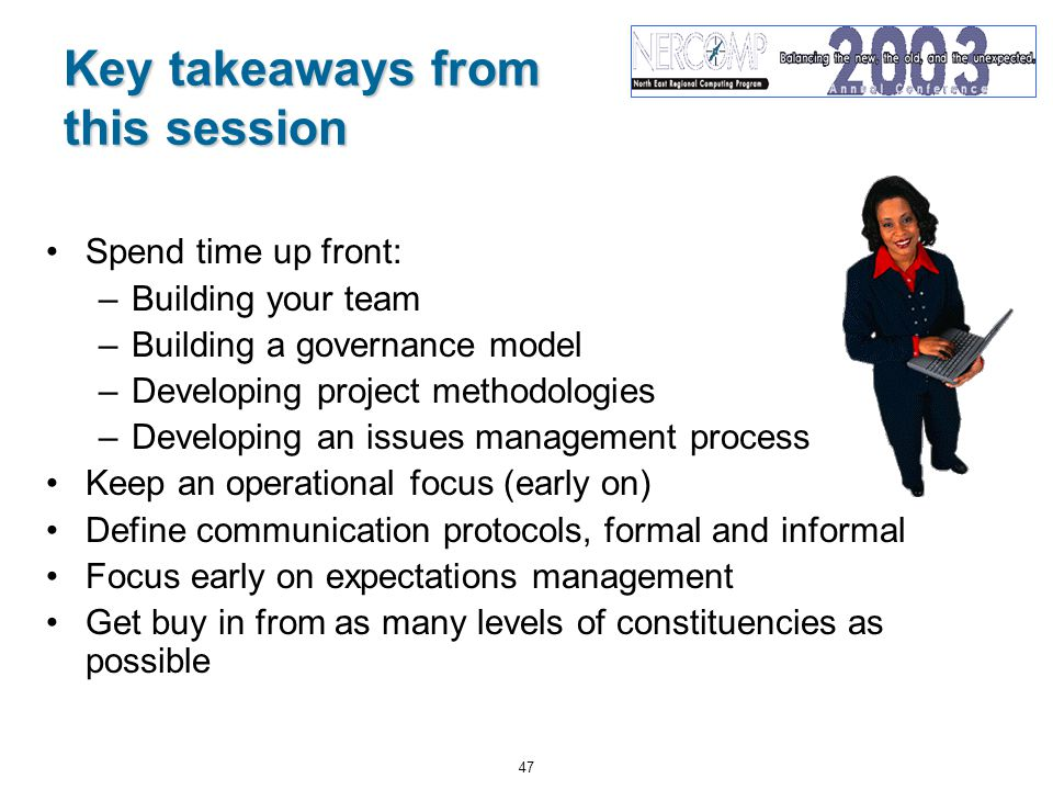 47 Key takeaways from this session Spend time up front: –Building your team –Building a governance model –Developing project methodologies –Developing an issues management process Keep an operational focus (early on) Define communication protocols, formal and informal Focus early on expectations management Get buy in from as many levels of constituencies as possible