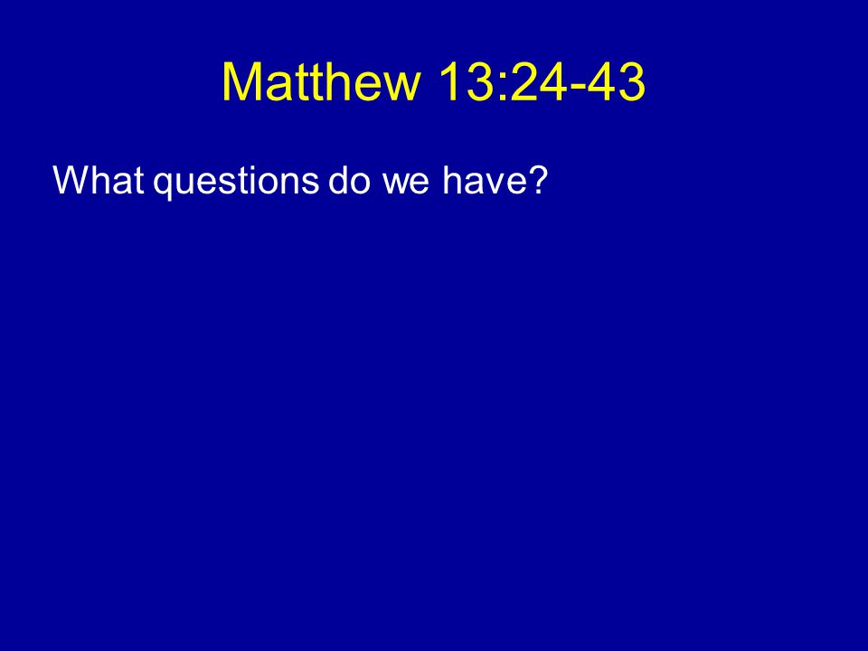 Matthew 13:24-43 What questions do we have?
