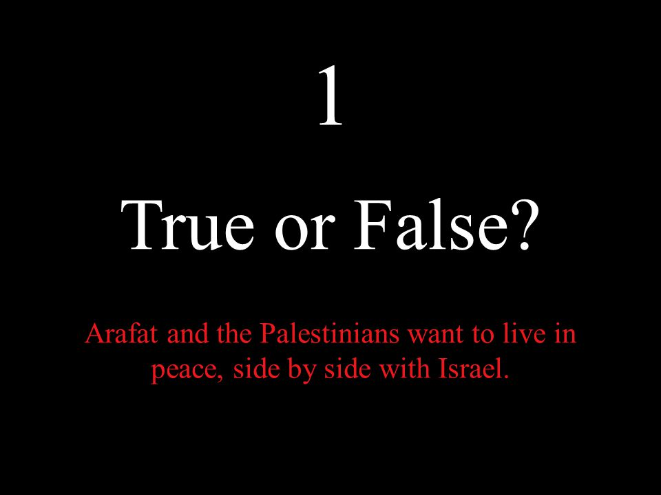To answer this, We must ask whether the following statements are true or false: 1.Arafat and the Palestinians want to live in peace, side by side with Israel.