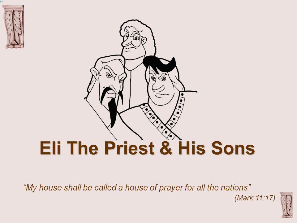 Eli The Priest & His Sons My house shall be called a house of prayer for all the nations (Mark 11:17)