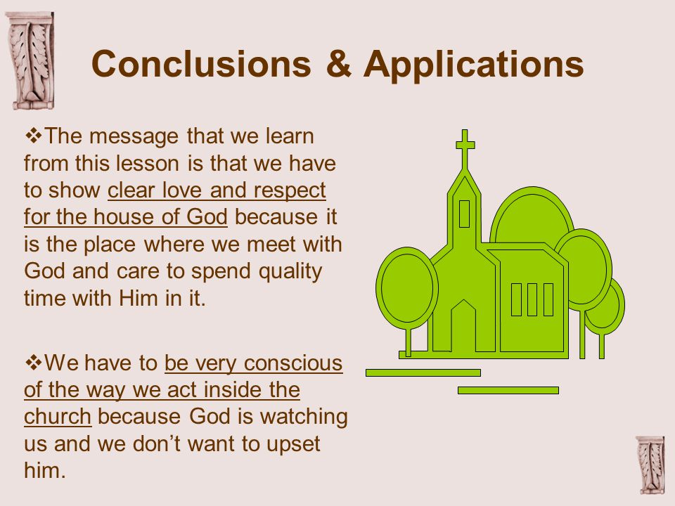 Conclusions & Applications  The message that we learn from this lesson is that we have to show clear love and respect for the house of God because it is the place where we meet with God and care to spend quality time with Him in it.