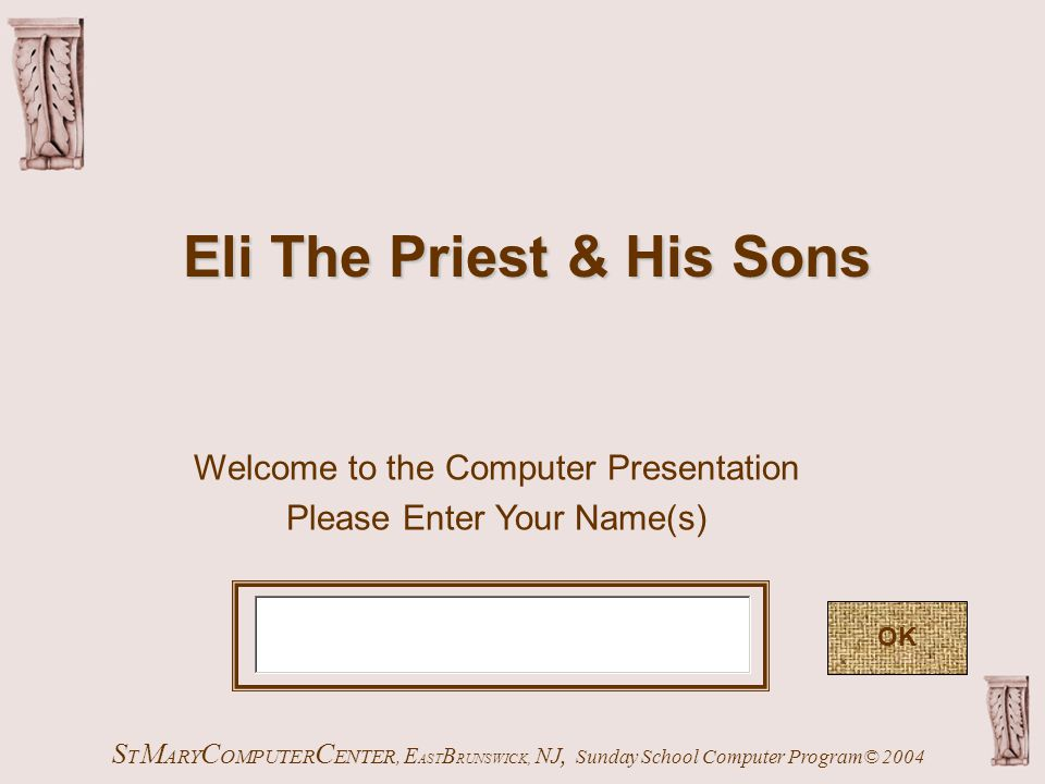 Welcome to the Computer Presentation Please Enter Your Name(s) S T M ARY C OMPUTER C ENTER, E AST B RUNSWICK, NJ, Sunday School Computer Program© 2004 OK Eli The Priest & His Sons