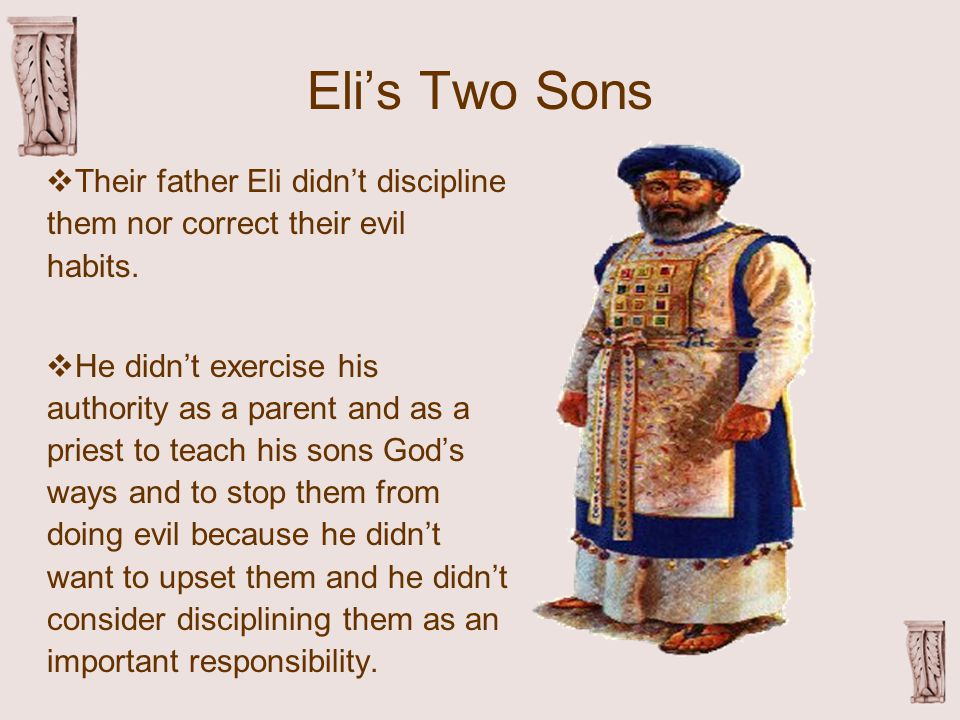 Eli's Two Sons  Their father Eli didn't discipline them nor correct their evil habits.