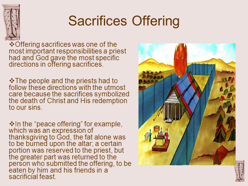 Sacrifices Offering  Offering sacrifices was one of the most important responsibilities a priest had and God gave the most specific directions in offering sacrifices.