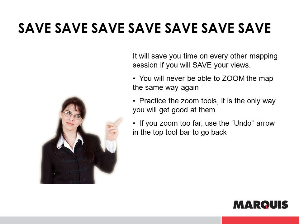 SAVE SAVE SAVE SAVE SAVE SAVE SAVE It will save you time on every other mapping session if you will SAVE your views. You will never be able to ZOOM th