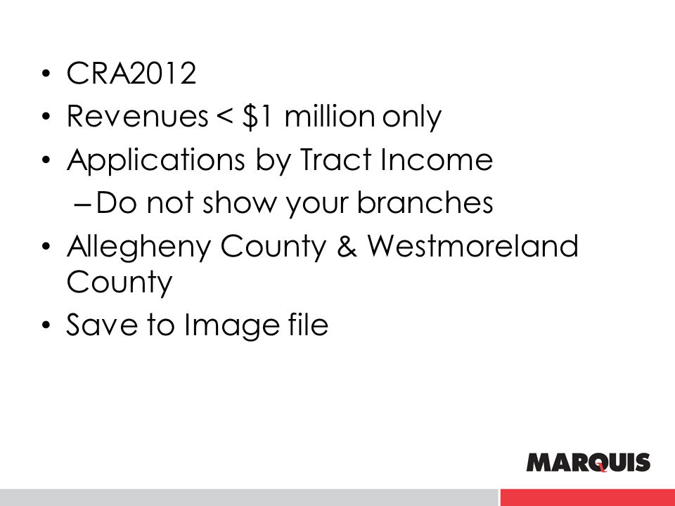 CRA2012 Revenues < $1 million only Applications by Tract Income – Do not show your branches Allegheny County & Westmoreland County Save to Image file