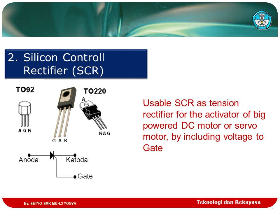 Teknologi dan Rekayasa 2.Silicon Controll Rectifier (SCR) AnodaKatoda Gate G A K Usable SCR as tension rectifier for the activator of big powered DC m