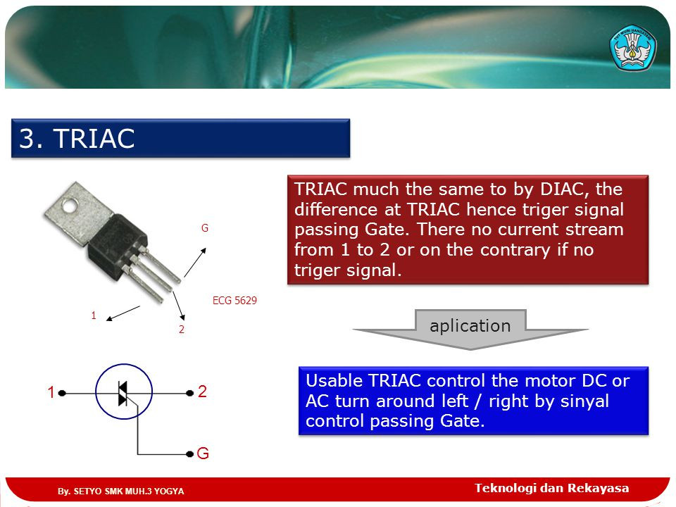 Teknologi dan Rekayasa 3. TRIAC ECG 5629 1 2 G 2 G 1 TRIAC much the same to by DIAC, the difference at TRIAC hence triger signal passing Gate. There n