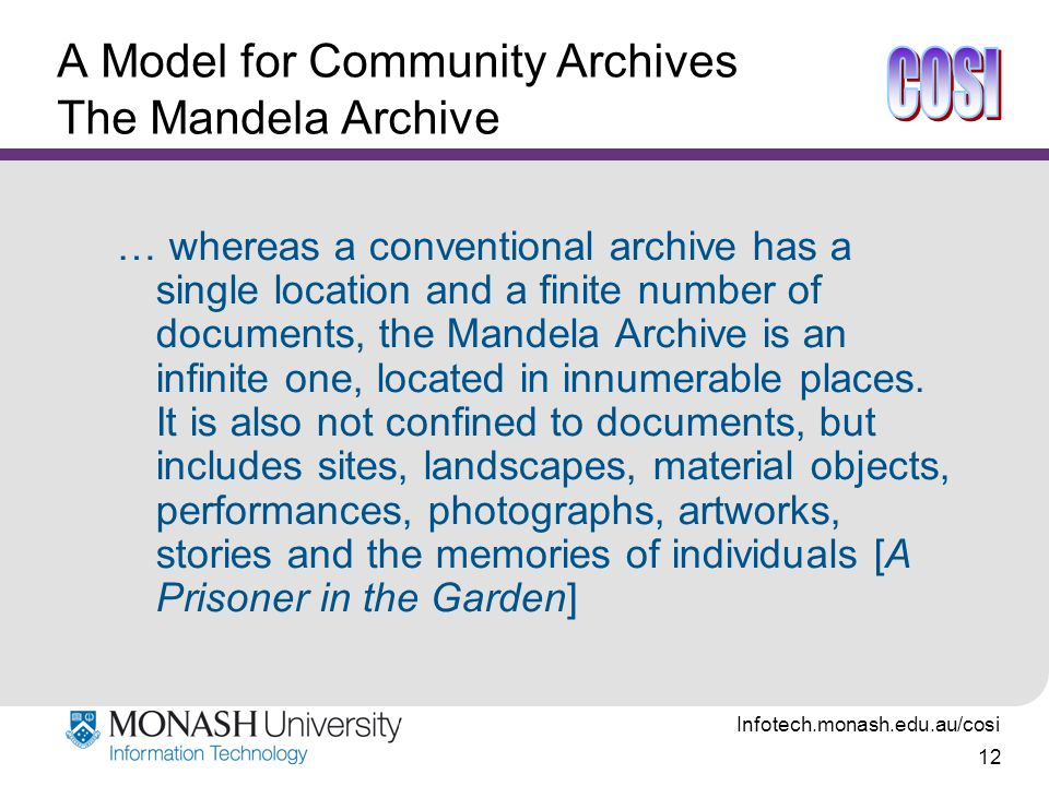 Infotech.monash.edu.au/cosi 12 A Model for Community Archives The Mandela Archive … whereas a conventional archive has a single location and a finite number of documents, the Mandela Archive is an infinite one, located in innumerable places.