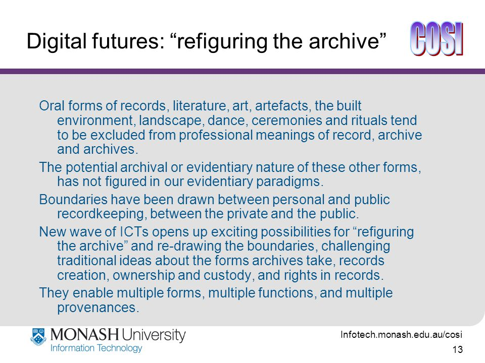 Infotech.monash.edu.au/cosi 13 Digital futures: refiguring the archive Oral forms of records, literature, art, artefacts, the built environment, landscape, dance, ceremonies and rituals tend to be excluded from professional meanings of record, archive and archives.