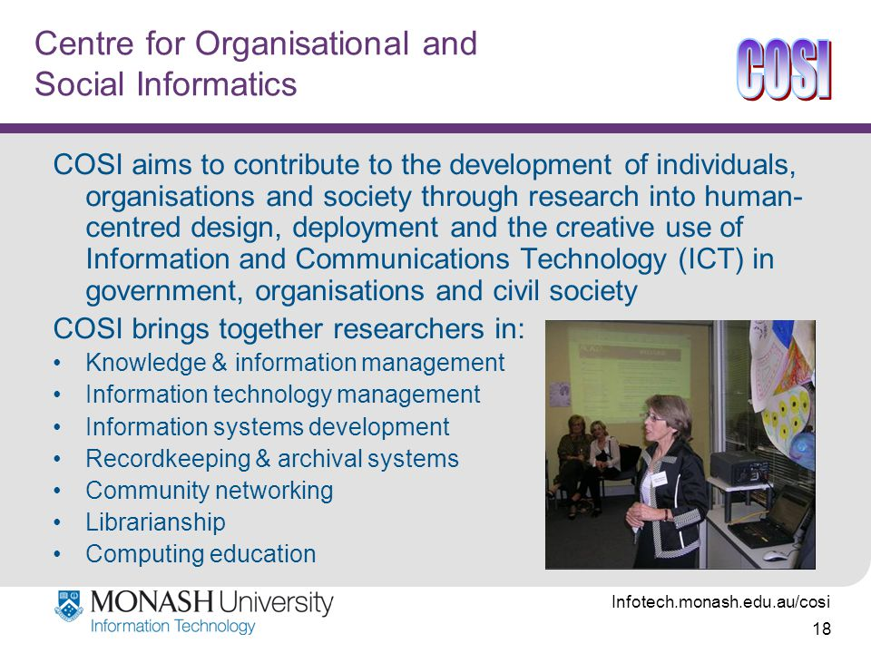 Infotech.monash.edu.au/cosi 18 Centre for Organisational and Social Informatics COSI aims to contribute to the development of individuals, organisations and society through research into human- centred design, deployment and the creative use of Information and Communications Technology (ICT) in government, organisations and civil society COSI brings together researchers in: Knowledge & information management Information technology management Information systems development Recordkeeping & archival systems Community networking Librarianship Computing education
