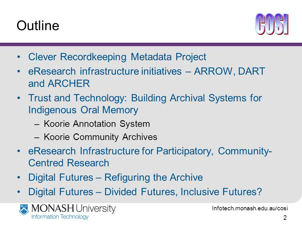 Infotech.monash.edu.au/cosi 2 Outline Clever Recordkeeping Metadata Project eResearch infrastructure initiatives – ARROW, DART and ARCHER Trust and Technology: Building Archival Systems for Indigenous Oral Memory –Koorie Annotation System –Koorie Community Archives eResearch Infrastructure for Participatory, Community- Centred Research Digital Futures – Refiguring the Archive Digital Futures – Divided Futures, Inclusive Futures?