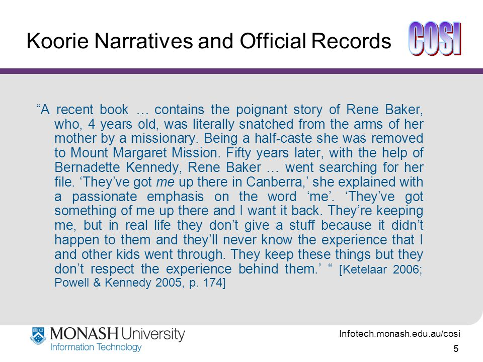 Infotech.monash.edu.au/cosi 5 Koorie Narratives and Official Records A recent book … contains the poignant story of Rene Baker, who, 4 years old, was literally snatched from the arms of her mother by a missionary.