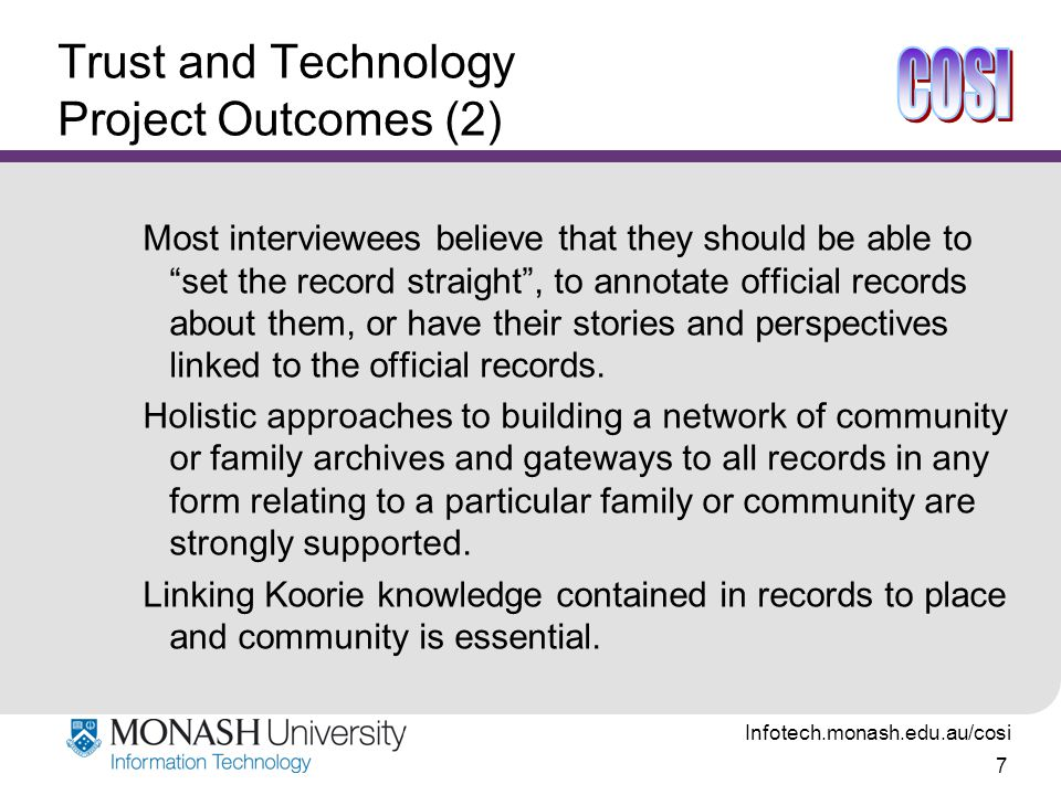 Infotech.monash.edu.au/cosi 7 Trust and Technology Project Outcomes (2) Most interviewees believe that they should be able to set the record straight , to annotate official records about them, or have their stories and perspectives linked to the official records.