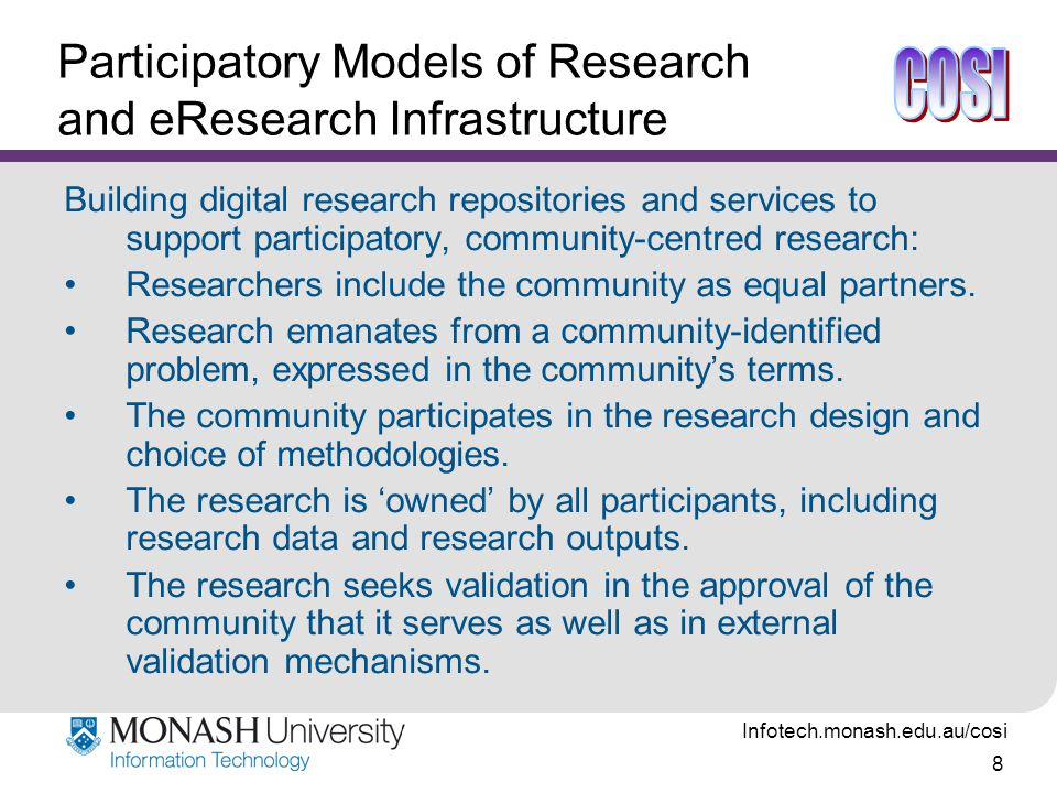 Infotech.monash.edu.au/cosi 8 Participatory Models of Research and eResearch Infrastructure Building digital research repositories and services to support participatory, community-centred research: Researchers include the community as equal partners.
