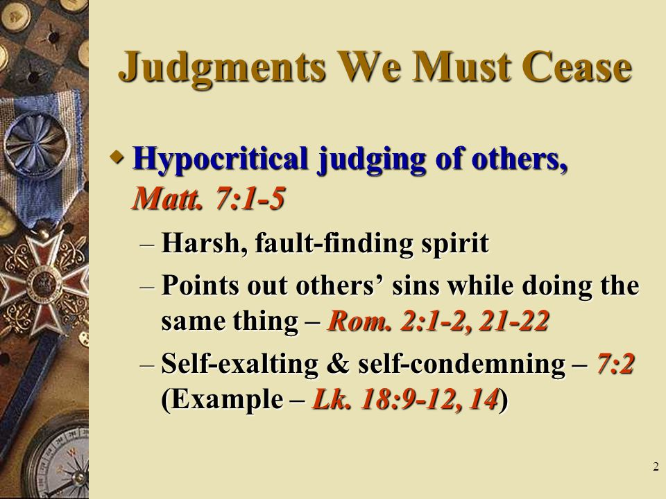 2 Judgments We Must Cease  Hypocritical judging of others, Matt.