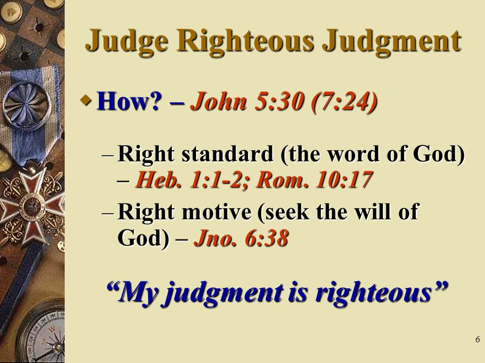 6 Judge Righteous Judgment  How. – John 5:30 (7:24) – Right standard (the word of God) – Heb.