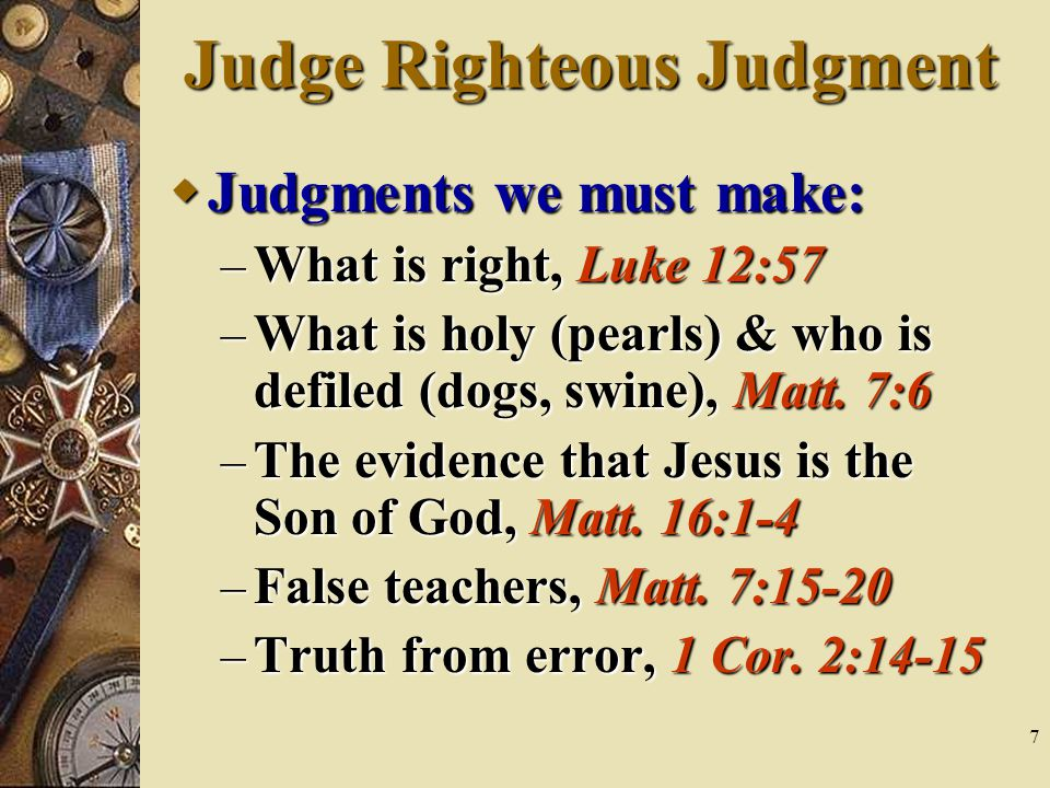 7 Judge Righteous Judgment  Judgments we must make: – What is right, Luke 12:57 – What is holy (pearls) & who is defiled (dogs, swine), Matt.