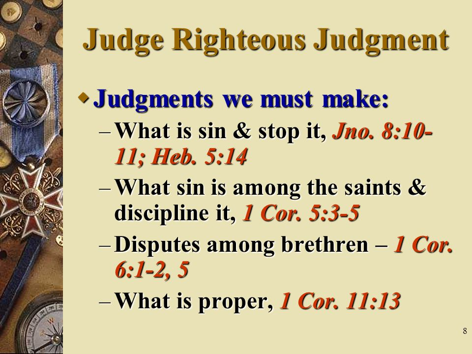 8 Judge Righteous Judgment  Judgments we must make: – What is sin & stop it, Jno.