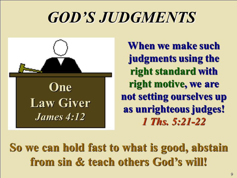 9 One Law Giver James 4:12 GOD'S JUDGMENTS When we make such judgments using the right standard with right motive, we are not setting ourselves up as unrighteous judges.