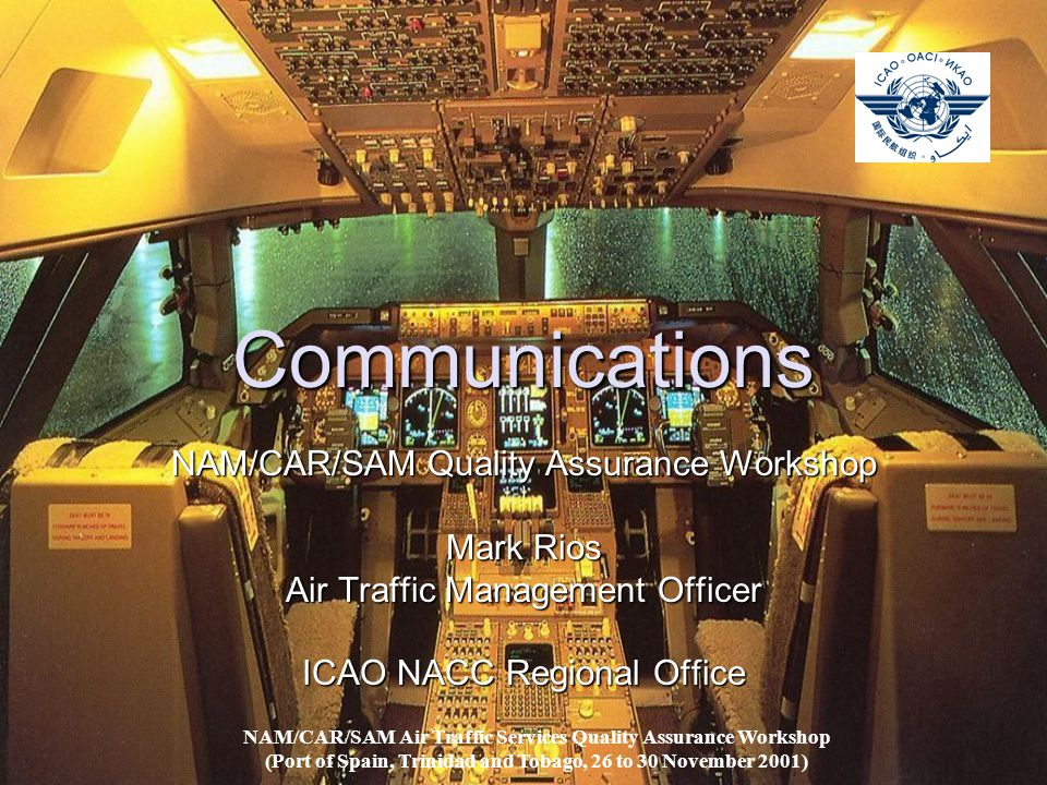 Communications NAM/CAR/SAM Quality Assurance Workshop Mark Rios Air Traffic Management Officer ICAO NACC Regional Office NAM/CAR/SAM Air Traffic Services Quality Assurance Workshop (Port of Spain, Trinidad and Tobago, 26 to 30 November 2001)