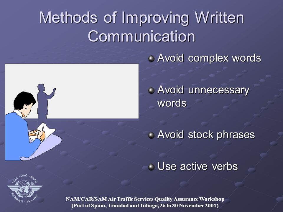 NAM/CAR/SAM Air Traffic Services Quality Assurance Workshop (Port of Spain, Trinidad and Tobago, 26 to 30 November 2001) Methods of Improving Written Communication Avoid complex words Avoid unnecessary words Avoid stock phrases Use active verbs