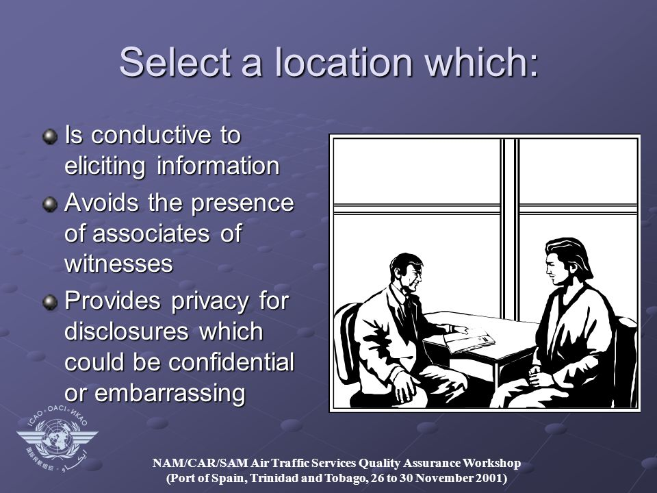 NAM/CAR/SAM Air Traffic Services Quality Assurance Workshop (Port of Spain, Trinidad and Tobago, 26 to 30 November 2001) Select a location which: Is conductive to eliciting information Avoids the presence of associates of witnesses Provides privacy for disclosures which could be confidential or embarrassing