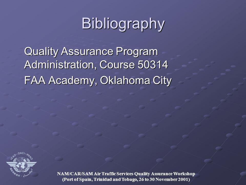 NAM/CAR/SAM Air Traffic Services Quality Assurance Workshop (Port of Spain, Trinidad and Tobago, 26 to 30 November 2001) Bibliography Quality Assurance Program Administration, Course 50314 FAA Academy, Oklahoma City