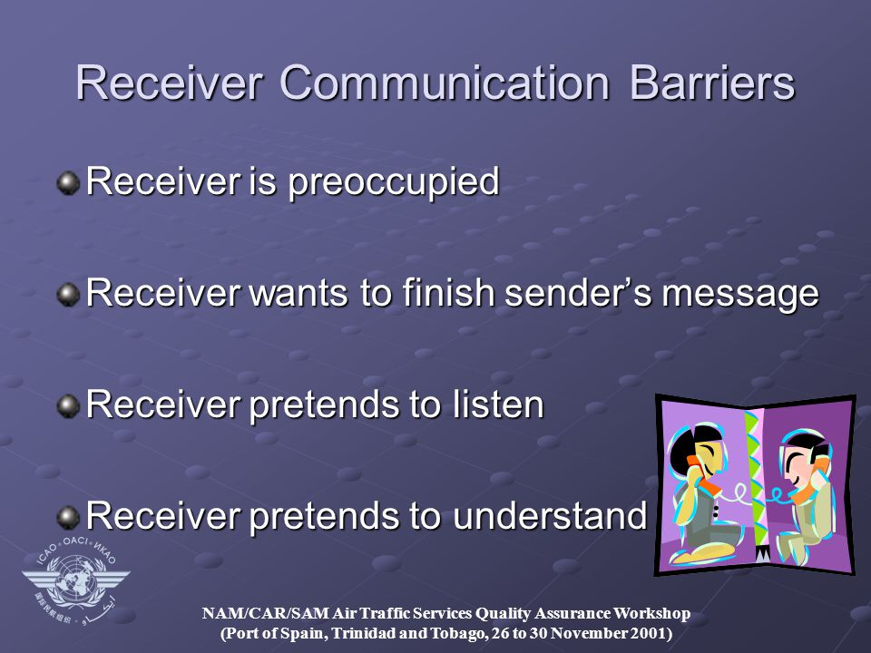 NAM/CAR/SAM Air Traffic Services Quality Assurance Workshop (Port of Spain, Trinidad and Tobago, 26 to 30 November 2001) Receiver Communication Barriers Receiver is preoccupied Receiver wants to finish sender's message Receiver pretends to listen Receiver pretends to understand