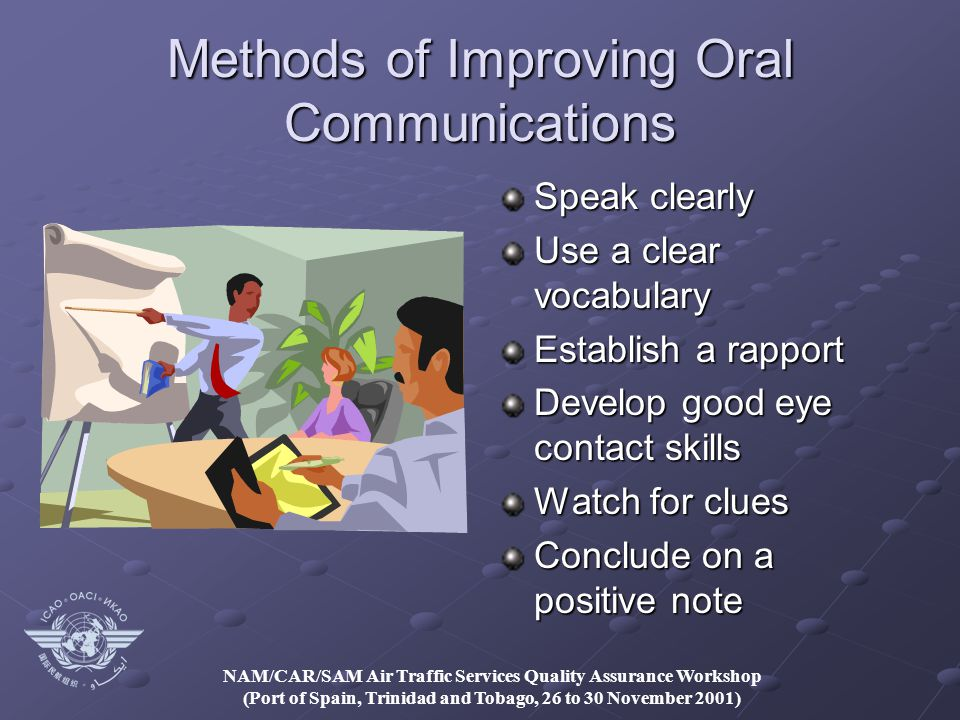 NAM/CAR/SAM Air Traffic Services Quality Assurance Workshop (Port of Spain, Trinidad and Tobago, 26 to 30 November 2001) Methods of Improving Oral Communications Speak clearly Use a clear vocabulary Establish a rapport Develop good eye contact skills Watch for clues Conclude on a positive note