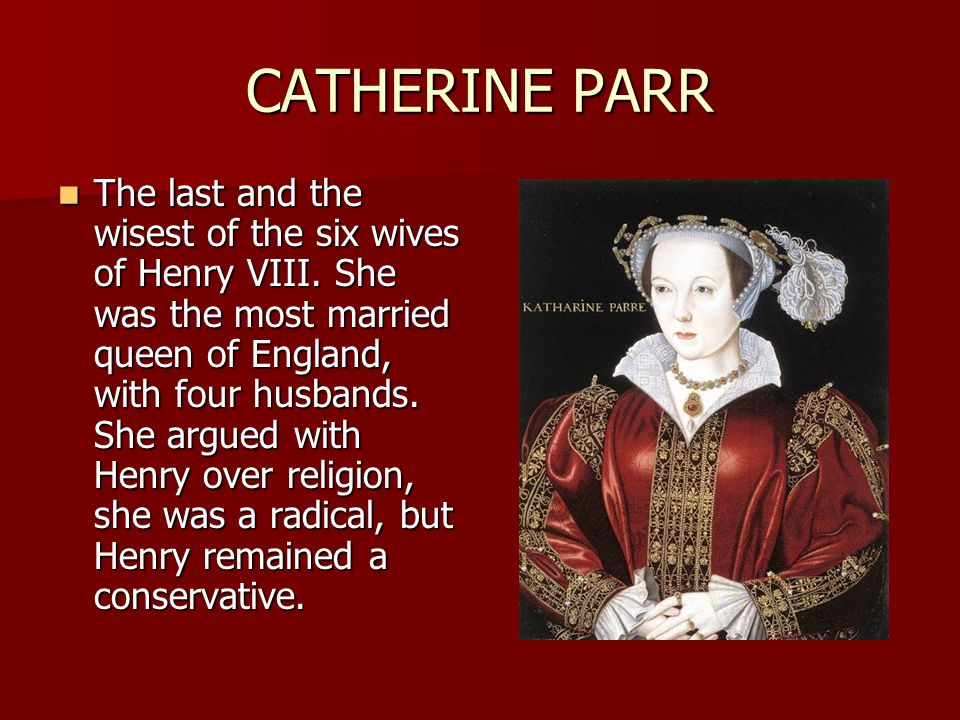 CATHERINE PARR The last and the wisest of the six wives of Henry VIII. She was the most married queen of England, with four husbands. She argued with