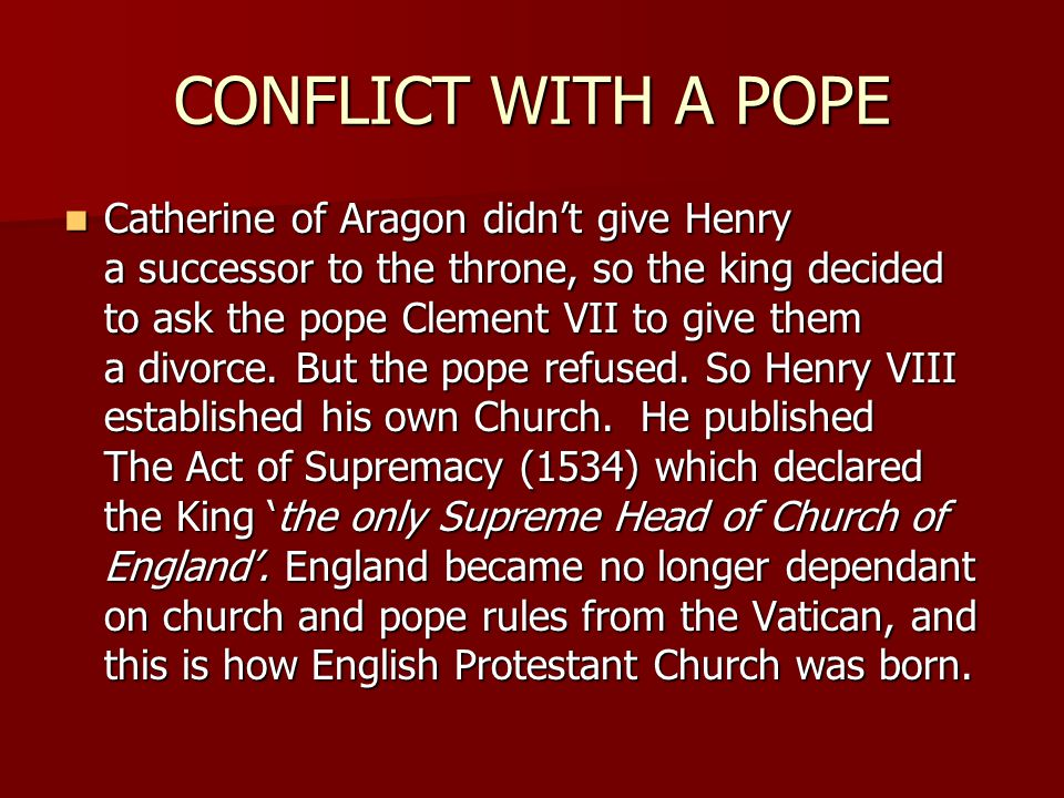 CONFLICT WITH A POPE Catherine of Aragon didn't give Henry a successor to the throne, so the king decided to ask the pope Clement VII to give them a d