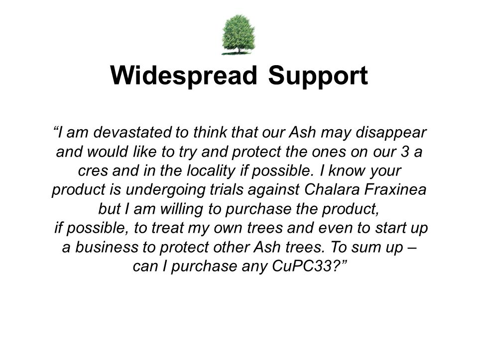 Widespread Support I am devastated to think that our Ash may disappear and would like to try and protect the ones on our 3 a cres and in the locality if possible.