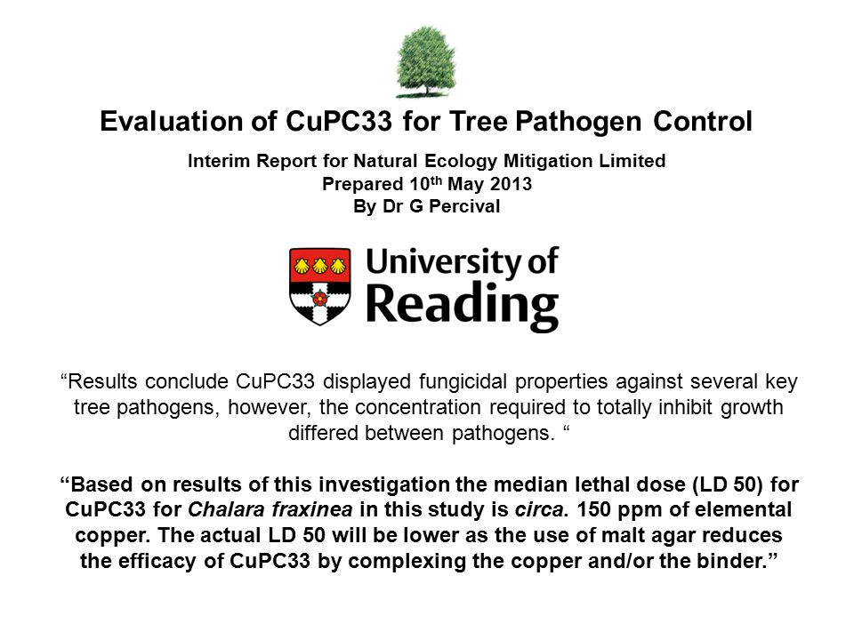 Evaluation of CuPC33 for Tree Pathogen Control Interim Report for Natural Ecology Mitigation Limited Prepared 10 th May 2013 By Dr G Percival Results conclude CuPC33 displayed fungicidal properties against several key tree pathogens, however, the concentration required to totally inhibit growth differed between pathogens.