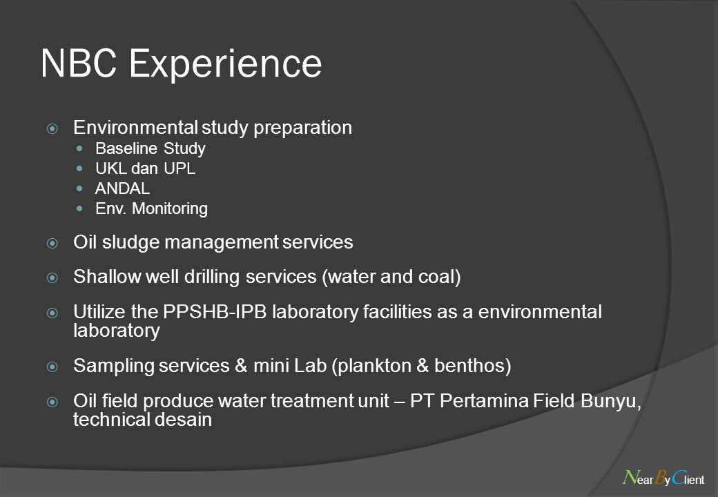 NBC Experience  Environmental study preparation Baseline Study UKL dan UPL ANDAL Env. Monitoring  Oil sludge management services  Shallow well dril
