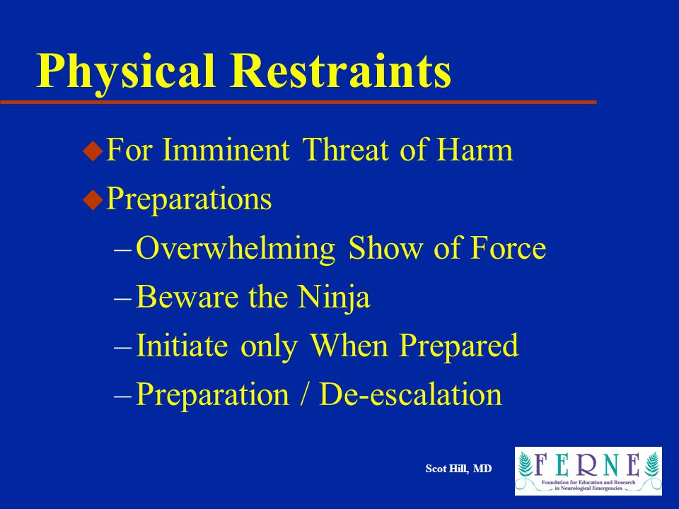 Scot Hill, MD Physical Restraints u For Imminent Threat of Harm u Preparations –Overwhelming Show of Force –Beware the Ninja –Initiate only When Prepared –Preparation / De-escalation