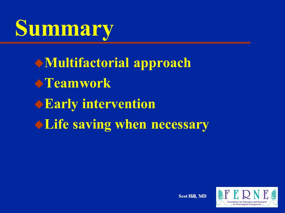 Scot Hill, MD Summary u Multifactorial approach u Teamwork u Early intervention u Life saving when necessary