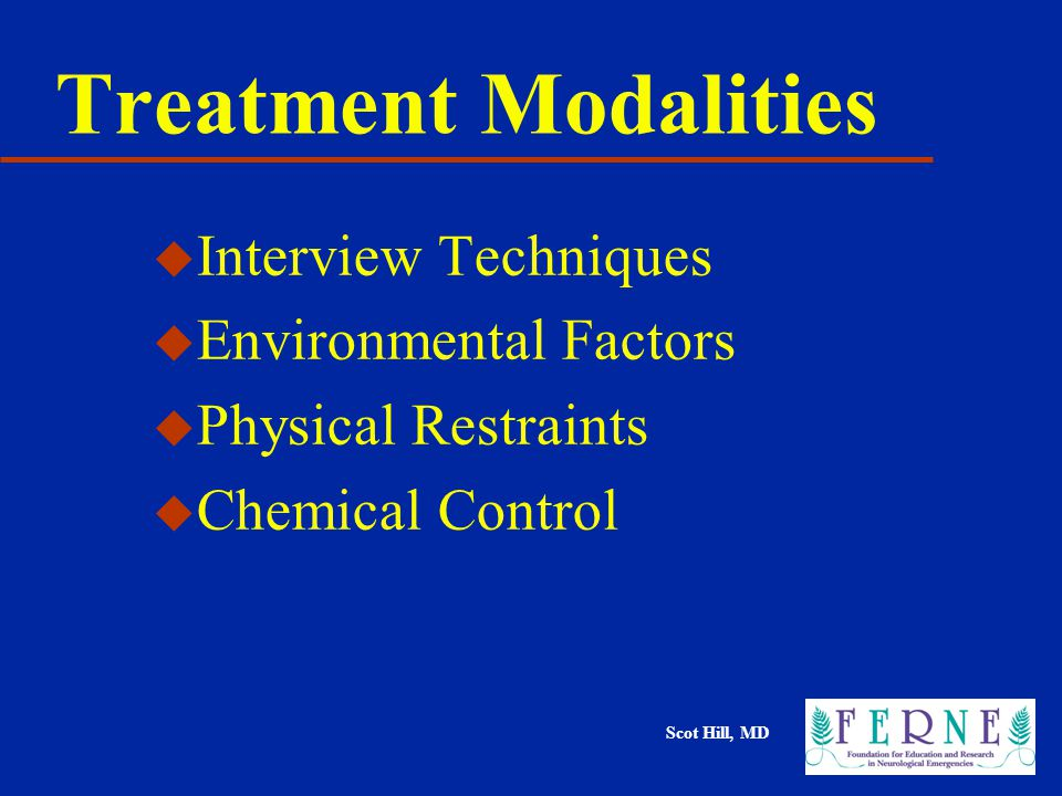 Scot Hill, MD Treatment Modalities u Interview Techniques u Environmental Factors u Physical Restraints u Chemical Control