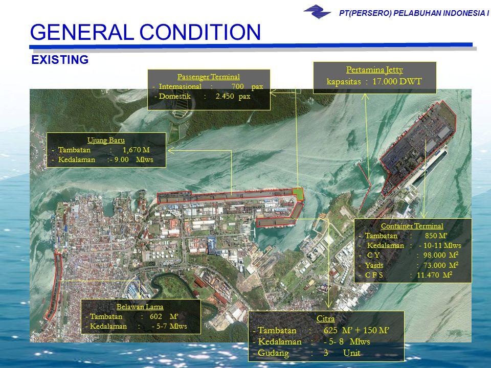 PT(PERSERO) PELABUHAN INDONESIA I Container Terminal - Tambatan: 850 M' - Kedalaman : - 10-11 Mlws - C Y:98.000M 2 - Yards:73.000M 2 - C F S:11.470M 2 Belawan Lama - Tambatan : 602 M' - Kedalaman : - 5-7Mlws Passenger Terminal - Internasional: 700 pax - Domestik : 2.450 pax Citra - Tambatan :625 M' + 150 M' - Kedalaman:- 5- 8Mlws - Gudang :3Unit Ujung Baru - Tambatan: 1,670 M - Kedalaman :- 9.00 Mlws Pertamina Jetty kapasitas: 17.000 DWT EXISTING GENERAL CONDITION