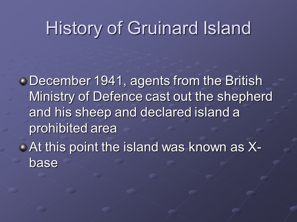 History of Gruinard Island December 1941, agents from the British Ministry of Defence cast out the shepherd and his sheep and declared island a prohibited area At this point the island was known as X- base