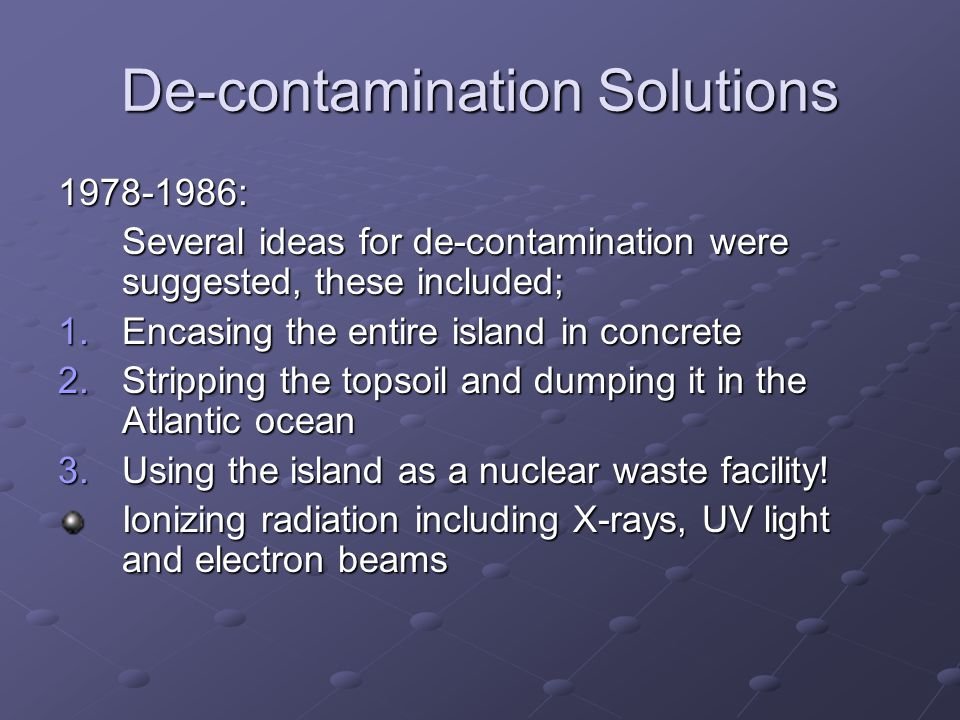 De-contamination Solutions 1978-1986: Several ideas for de-contamination were suggested, these included; 1.Encasing the entire island in concrete 2.Stripping the topsoil and dumping it in the Atlantic ocean 3.Using the island as a nuclear waste facility.