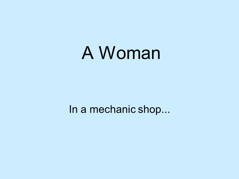 A Woman In a mechanic shop...