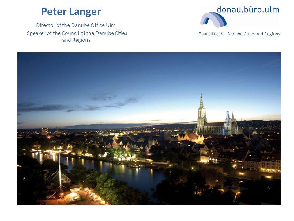 Council of the Danube Cities and Regions Peter Langer Director of the Danube Office Ulm Speaker of the Council of the Danube Cities and Regions