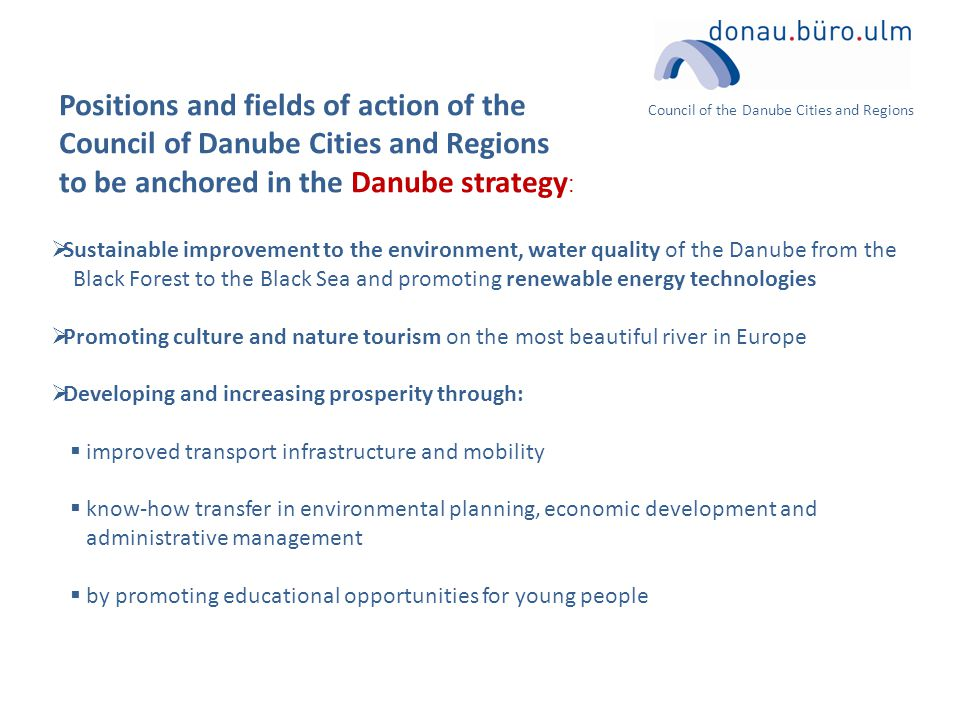 Council of the Danube Cities and Regions Positions and fields of action of the Council of Danube Cities and Regions to be anchored in the Danube strategy :  Sustainable improvement to the environment, water quality of the Danube from the Black Forest to the Black Sea and promoting renewable energy technologies  Promoting culture and nature tourism on the most beautiful river in Europe  Developing and increasing prosperity through:  improved transport infrastructure and mobility  know-how transfer in environmental planning, economic development and administrative management  by promoting educational opportunities for young people