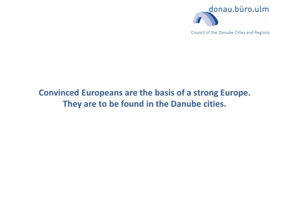 Council of the Danube Cities and Regions Convinced Europeans are the basis of a strong Europe.
