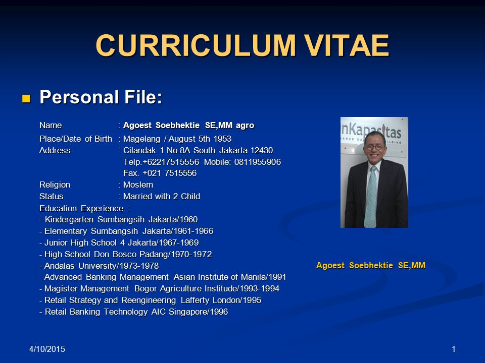4/10/2015 1 CURRICULUM VITAE Personal File: Personal File: Name : Agoest Soebhektie SE,MM agro Place/Date of Birth: Magelang / August 5th 1953 Address: Cilandak 1 No.8A South Jakarta 12430 Telp.+62217515556 Mobile: 0811955906 Telp.+62217515556 Mobile: 0811955906 Fax.