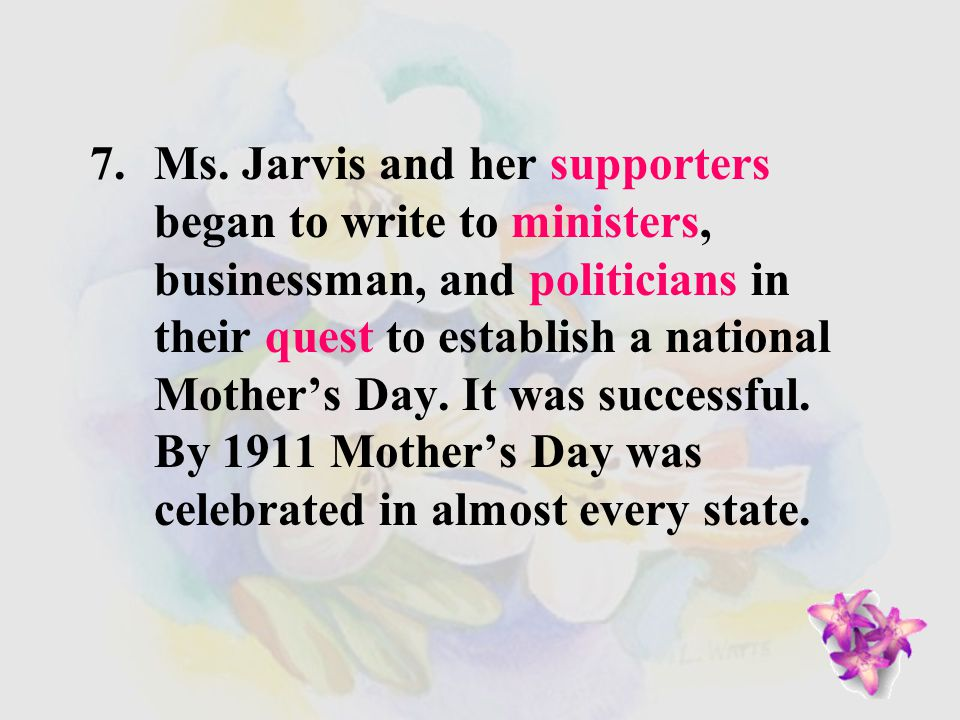 6.In 1907, Ana Jarvis, from Philadelphia, began a campaign to establish a national Mother's Day. Ms. Jarvis persuaded her mother's church to celebrate