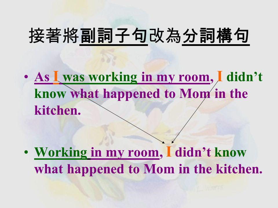 用連接詞來合併簡單句 I was working in my room.I didn't know what happened to Mom in the kitchen.