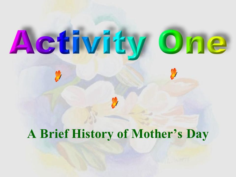 Activity One: A Brief History of Mother's Day A Brief History of Mother's Day Activity Two: V 1 ing…, S + V 2 ….